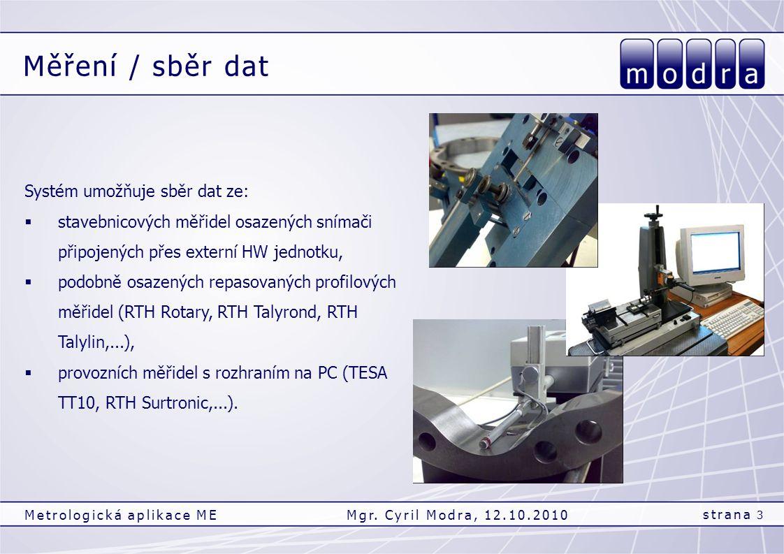 Měření / sběr dat strana 3 Metrologická aplikace MEMgr. Cyril Modra, 12.10.2010 Systém umožňuje sběr dat ze:  stavebnicových měřidel osazených snímač