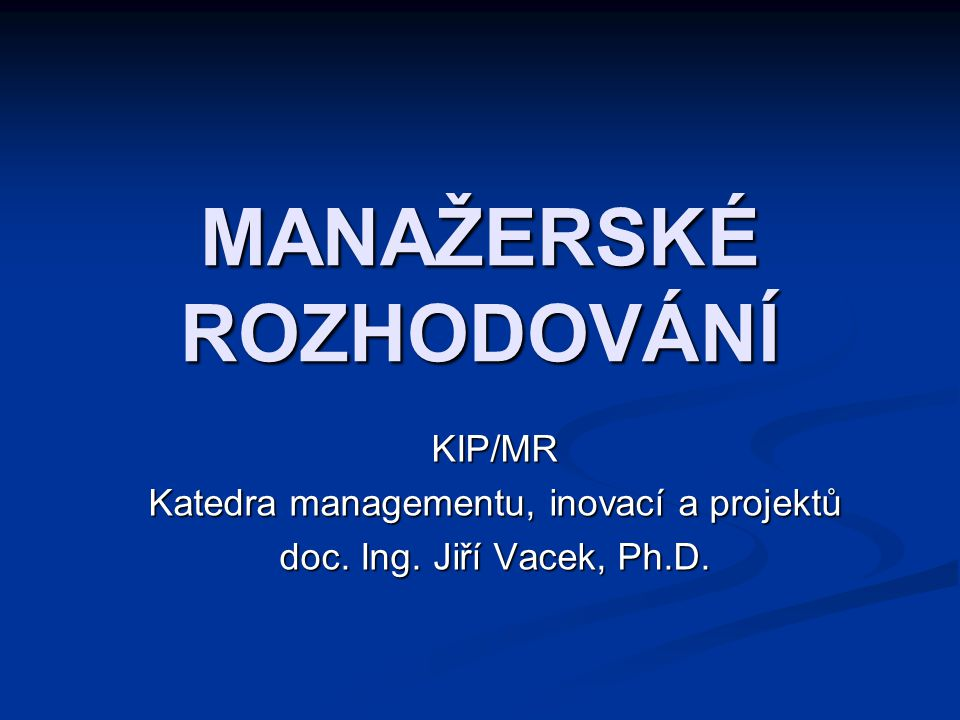 MANAŽERSKÉ ROZHODOVÁNÍ KIP/MR Katedra managementu, inovací a projektů doc. Ing. Jiří Vacek, Ph.D.