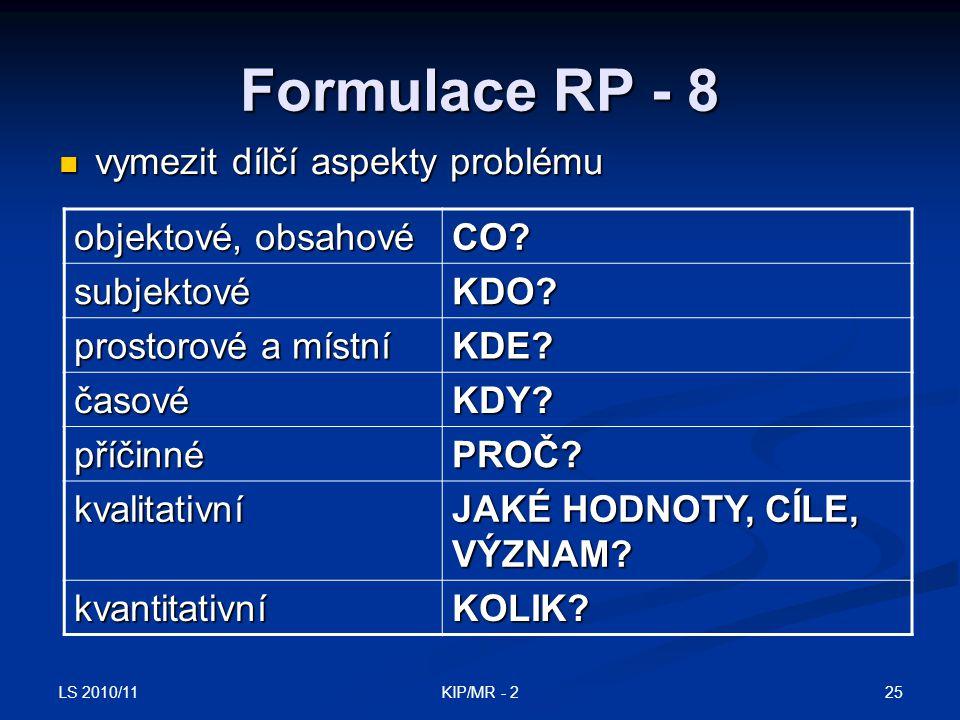 LS 2010/11 25KIP/MR - 2 Formulace RP - 8 vymezit dílčí aspekty problému vymezit dílčí aspekty problému objektové, obsahové CO? subjektovéKDO? prostoro