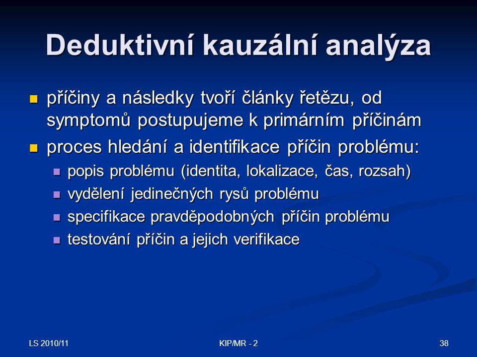 LS 2010/11 38KIP/MR - 2 Deduktivní kauzální analýza příčiny a následky tvoří články řetězu, od symptomů postupujeme k primárním příčinám příčiny a nás