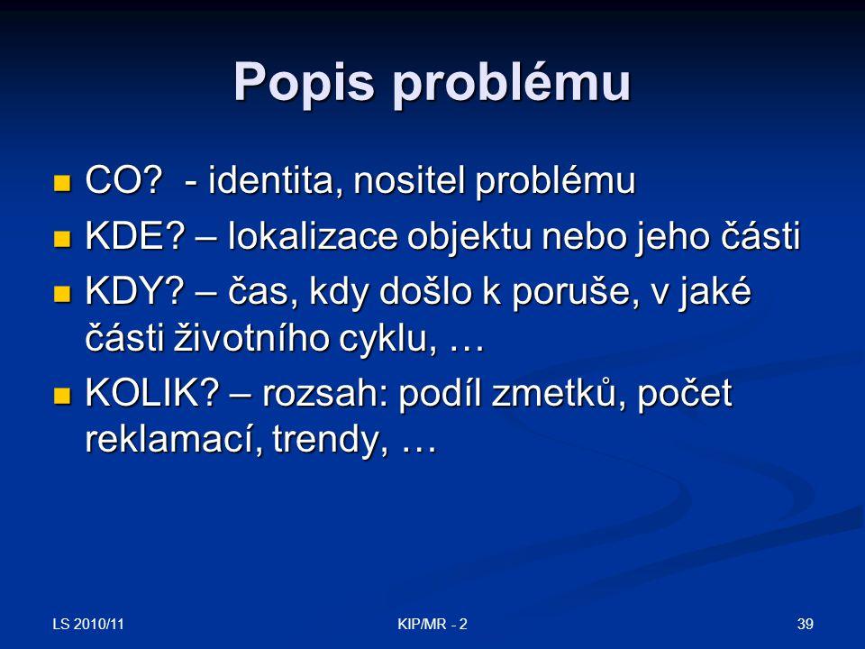 LS 2010/11 39KIP/MR - 2 Popis problému CO? - identita, nositel problému CO? - identita, nositel problému KDE? – lokalizace objektu nebo jeho části KDE