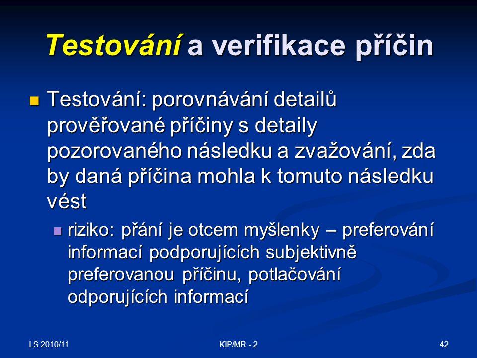 LS 2010/11 42KIP/MR - 2 Testování a verifikace příčin Testování: porovnávání detailů prověřované příčiny s detaily pozorovaného následku a zvažování,