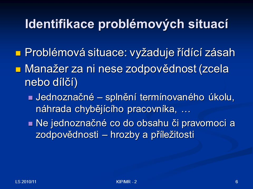 LS 2010/11 6KIP/MR - 2 Identifikace problémových situací Problémová situace: vyžaduje řídící zásah Problémová situace: vyžaduje řídící zásah Manažer z