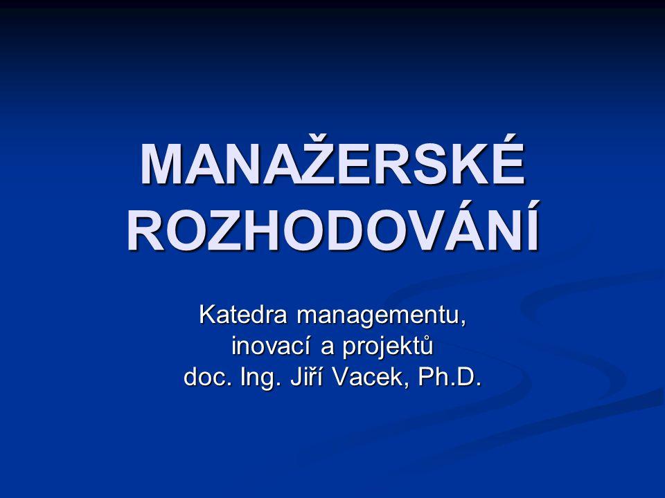 MANAŽERSKÉ ROZHODOVÁNÍ Katedra managementu, inovací a projektů doc. Ing. Jiří Vacek, Ph.D.