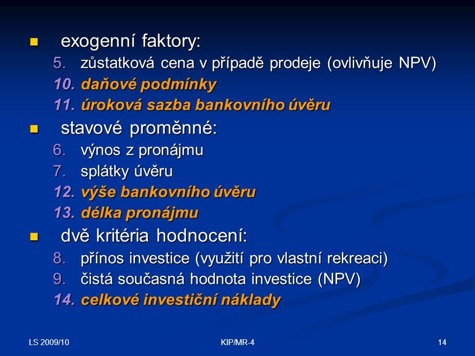 LS 2009/10 14KIP/MR-4 exogenní faktory: exogenní faktory: 5.zůstatková cena v případě prodeje (ovlivňuje NPV) 10.daňové podmínky 11.úroková sazba bank