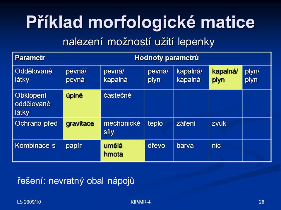 LS 2009/10 26KIP/MR-4 Příklad morfologické matice nalezení možností užití lepenky Parametr Hodnoty parametrů Oddělované látky pevná/pevnápevná/kapalná