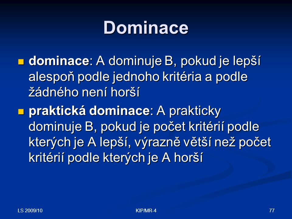 LS 2009/10 77KIP/MR-4 Dominace dominace: A dominuje B, pokud je lepší alespoň podle jednoho kritéria a podle žádného není horší dominace: A dominuje B