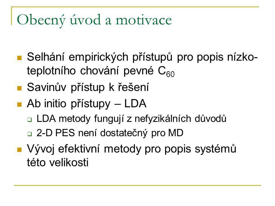 Obecný úvod a motivace Selhání empirických přístupů pro popis nízko- teplotního chování pevné C 60 Savinův přístup k řešení Ab initio přístupy – LDA  LDA metody fungují z nefyzikálních důvodů  2-D PES není dostatečný pro MD Vývoj efektivní metody pro popis systémů této velikosti