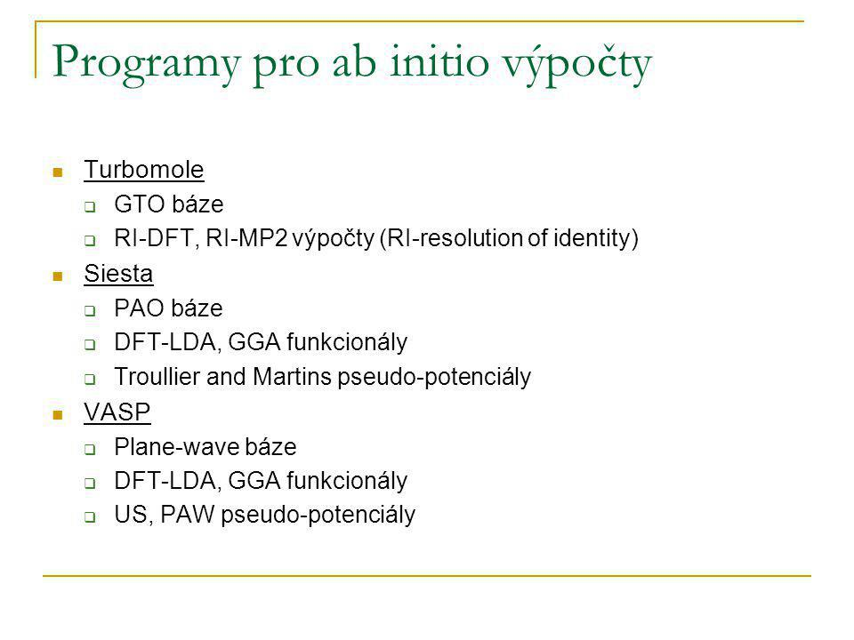 Programy pro ab initio výpočty Turbomole  GTO báze  RI-DFT, RI-MP2 výpočty (RI-resolution of identity) Siesta  PAO báze  DFT-LDA, GGA funkcionály  Troullier and Martins pseudo-potenciály VASP  Plane-wave báze  DFT-LDA, GGA funkcionály  US, PAW pseudo-potenciály