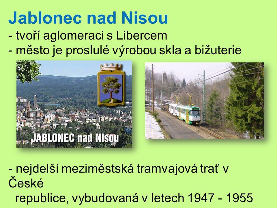 Jablonec nad Nisou - tvoří aglomeraci s Libercem - město je proslulé výrobou skla a bižuterie - nejdelší meziměstská tramvajová trať v České republice, vybudovaná v letech 1947 - 1955