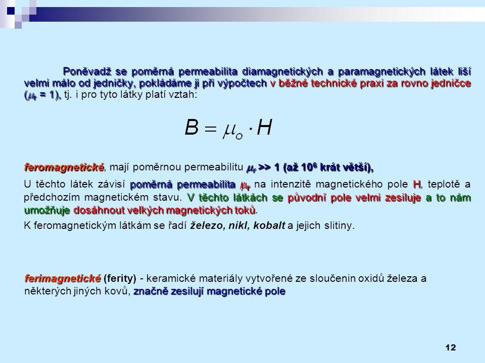 12 Poněvadž se poměrná permeabilita diamagnetických a paramagnetických látek liší velmi málo od jedničky, pokládáme ji při výpočtech v běžné technické