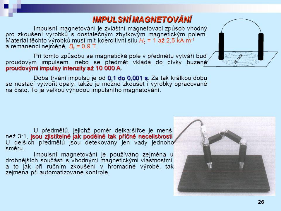 26 Impulsní magnetování je zvláštní magnetovaci způsob vhodný pro zkoušení výrobků s dostatečným zbytkovým magnetickým polem. Materiál těchto výrobků
