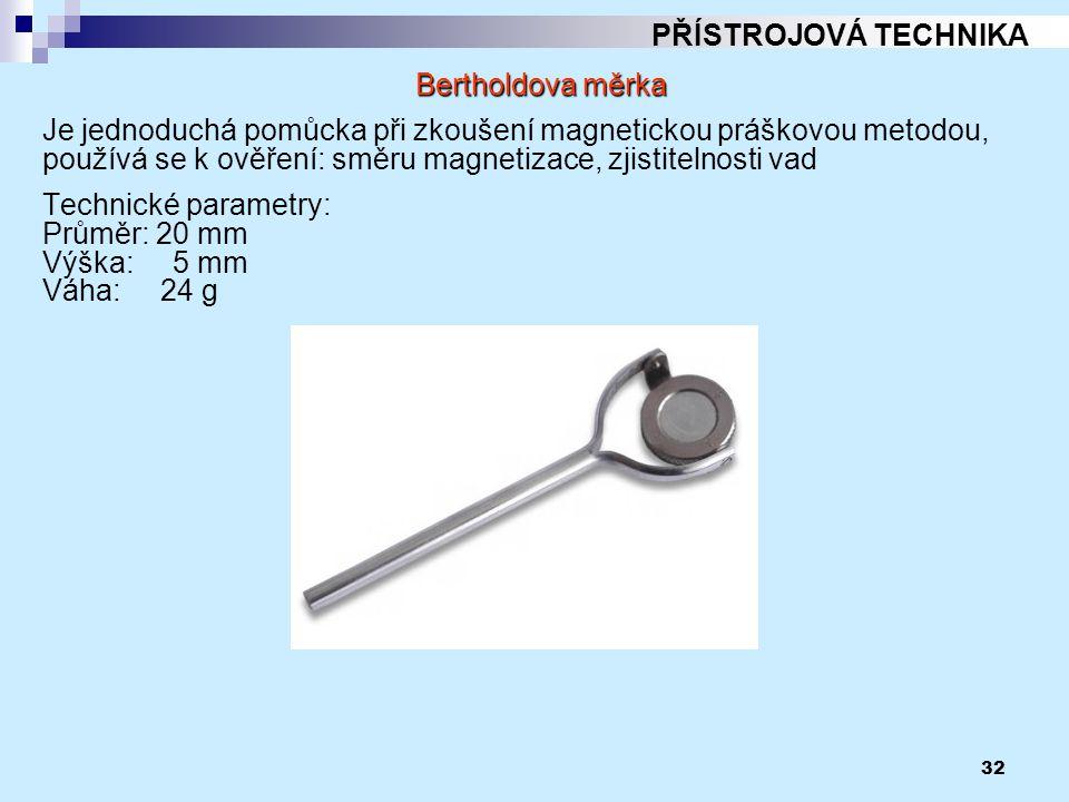 32 PŘÍSTROJOVÁ TECHNIKA Bertholdova měrka Je jednoduchá pomůcka při zkoušení magnetickou práškovou metodou, používá se k ověření: směru magnetizace, z