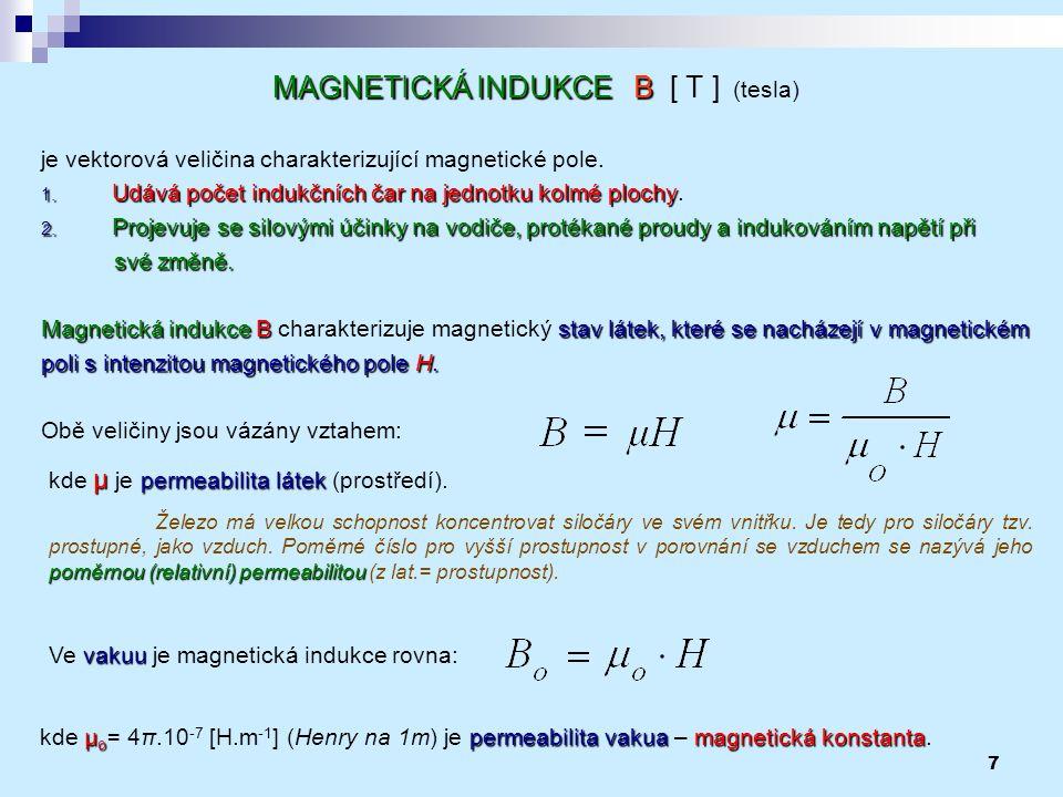 7 MAGNETICKÁ INDUKCE B MAGNETICKÁ INDUKCE B [ T ] (tesla) je vektorová veličina charakterizující magnetické pole. 1. Udává počet indukčních čar na jed