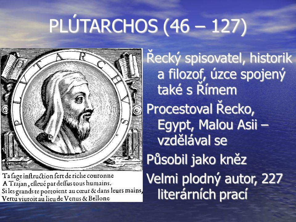 PLÚTARCHOS (46 – 127) Řecký spisovatel, historik a filozof, úzce spojený také s Římem Procestoval Řecko, Egypt, Malou Asii – vzdělával se Působil jako