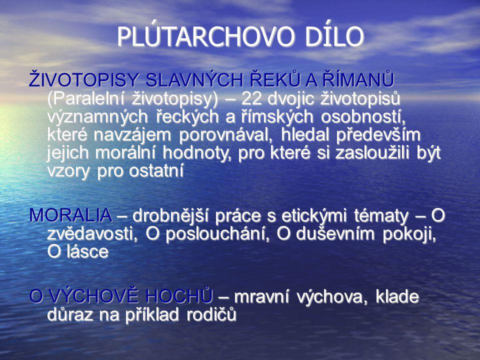 PLÚTARCHOVO DÍLO ŽIVOTOPISY SLAVNÝCH ŘEKŮ A ŘÍMANŮ (Paralelní životopisy) – 22 dvojic životopisů významných řeckých a římských osobností, které navzáj