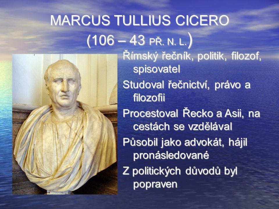 MARCUS TULLIUS CICERO (106 – 43 PŘ. N. L. ) Římský řečník, politik, filozof, spisovatel Studoval řečnictví, právo a filozofii Procestoval Řecko a Asii