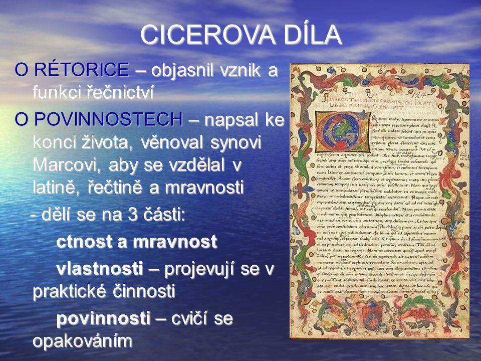 CICEROVA DÍLA O RÉTORICE – objasnil vznik a funkci řečnictví O POVINNOSTECH – napsal ke konci života, věnoval synovi Marcovi, aby se vzdělal v latině,