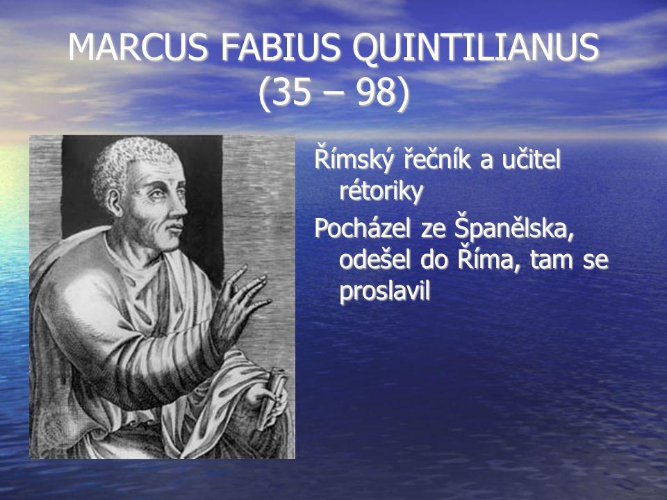 MARCUS FABIUS QUINTILIANUS (35 – 98) Římský řečník a učitel rétoriky Pocházel ze Španělska, odešel do Říma, tam se proslavil