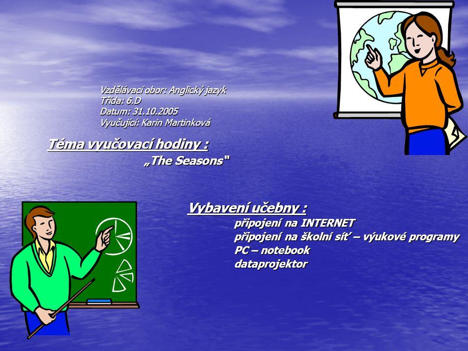 """Vzdělávací obor: Anglický jazyk Třída: 6.D Datum: 31.10.2005 Vyučující: Karin Martinková Téma vyučovací hodiny : """"The Seasons """"The Seasons Vybavení učebny : připojení na INTERNET připojení na školní síť – výukové programy PC – notebook PC – notebook dataprojektor dataprojektor"""
