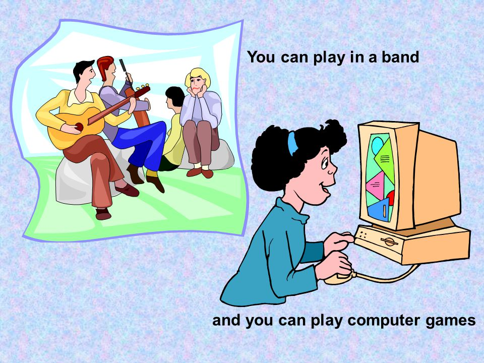 You can play in a band and you can play computer games