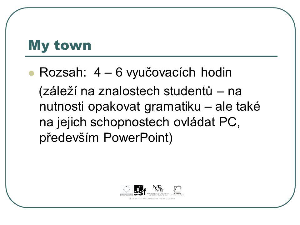 My town Rozsah: 4 – 6 vyučovacích hodin (záleží na znalostech studentů – na nutnosti opakovat gramatiku – ale také na jejich schopnostech ovládat PC,