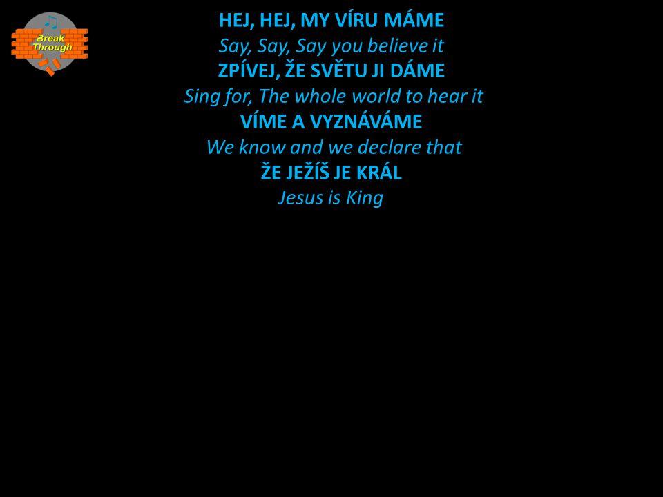 HEJ, HEJ, MY VÍRU MÁME Say, Say, Say you believe it ZPÍVEJ, ŽE SVĚTU JI DÁME Sing for, The whole world to hear it VÍME A VYZNÁVÁME We know and we decl