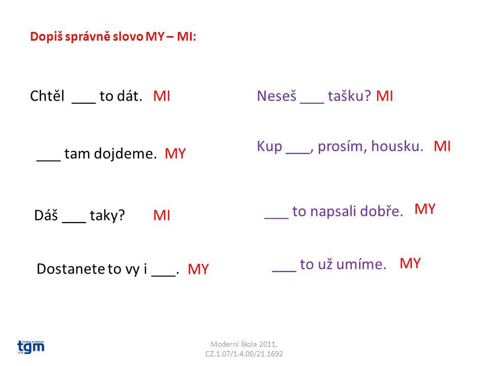 Moderní škola 2011, CZ.1.07/1.4.00/21.1692 Dopiš správně slovo MY – MI: Chtěl ___ to dát.MI ___ tam dojdeme.MY Dáš ___ taky?MI Dostanete to vy i ___.