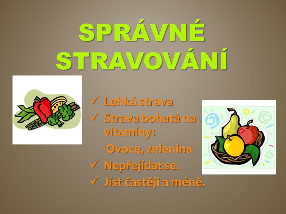 SPRÁVNÉ STRAVOVÁNÍ Lehká strava Lehká strava Strava bohatá na vitamíny: Strava bohatá na vitamíny: Ovoce, zelenina Ovoce, zelenina Nepřejídat se. Nepř