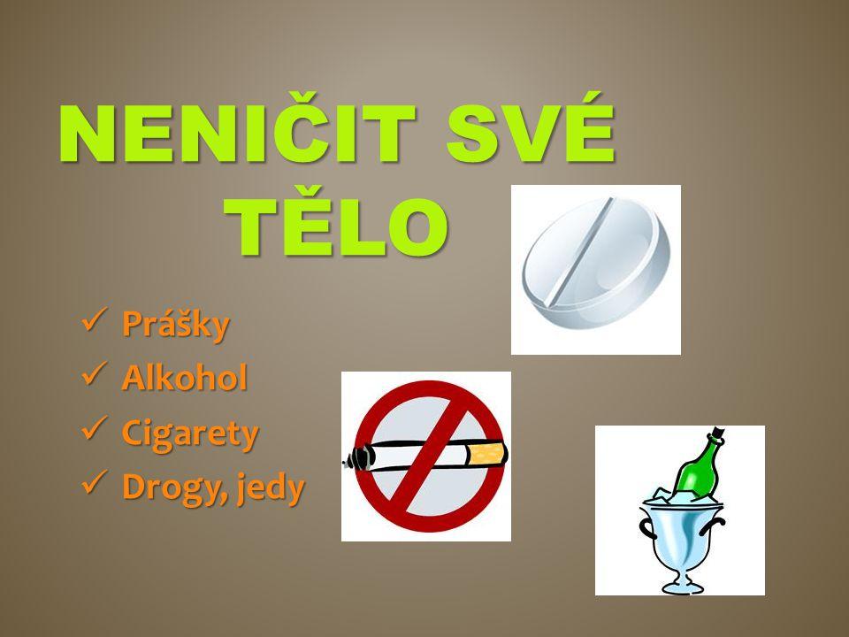 NENIČIT SVÉ TĚLO Prášky Prášky Alkohol Alkohol Cigarety Cigarety Drogy, jedy Drogy, jedy