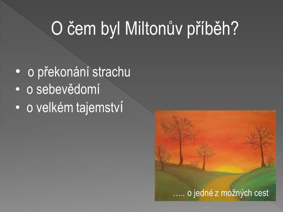 O čem byl Miltonův příběh? o překonání strachu o sebevědomí o velkém tajemstv í ….. o jedné z možných cest
