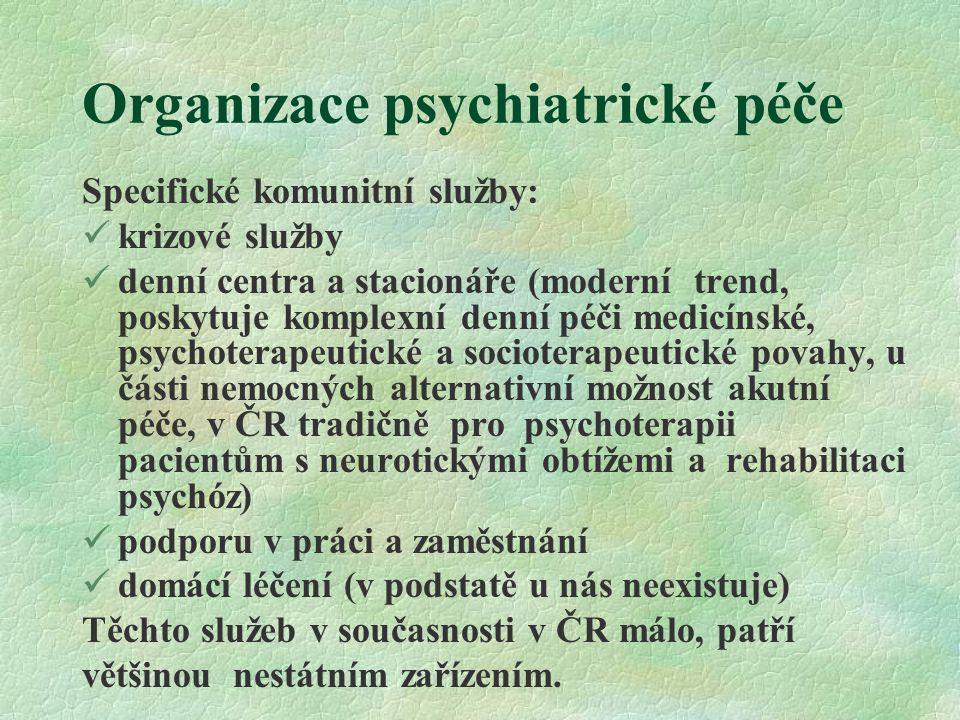 Organizace psychiatrické péče Specifické komunitní služby: krizové služby denní centra a stacionáře (moderní trend, poskytuje komplexní denní péči medicínské, psychoterapeutické a socioterapeutické povahy, u části nemocných alternativní možnost akutní péče, v ČR tradičně pro psychoterapii pacientům s neurotickými obtížemi a rehabilitaci psychóz) podporu v práci a zaměstnání domácí léčení (v podstatě u nás neexistuje) Těchto služeb v současnosti v ČR málo, patří většinou nestátním zařízením.