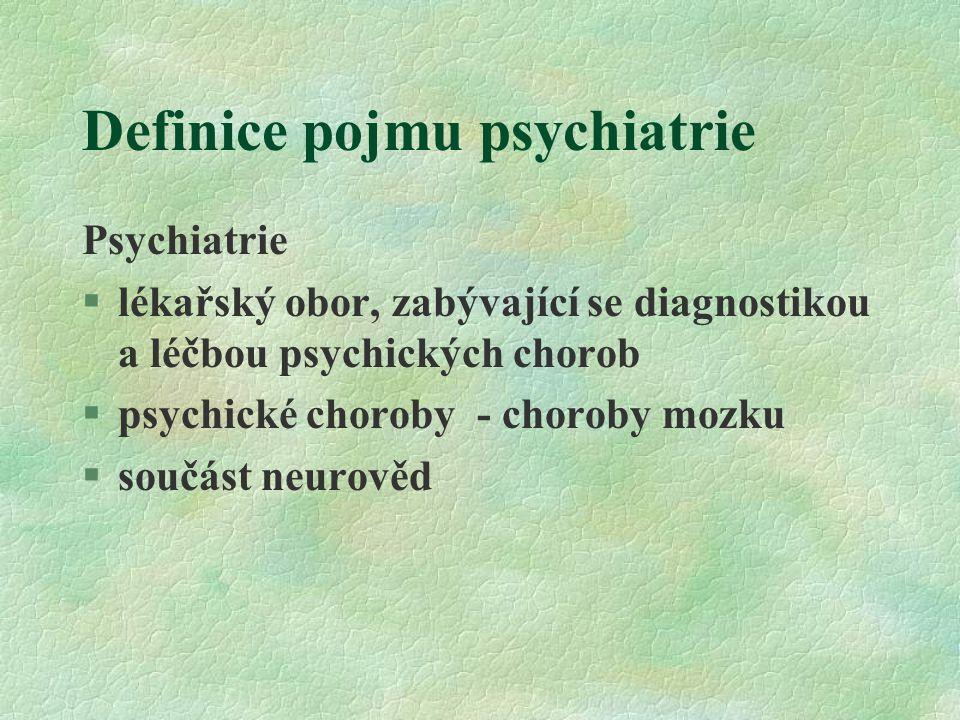 Definice pojmu psychiatrie Psychiatrie §lékařský obor, zabývající se diagnostikou a léčbou psychických chorob §psychické choroby - choroby mozku §součást neurověd