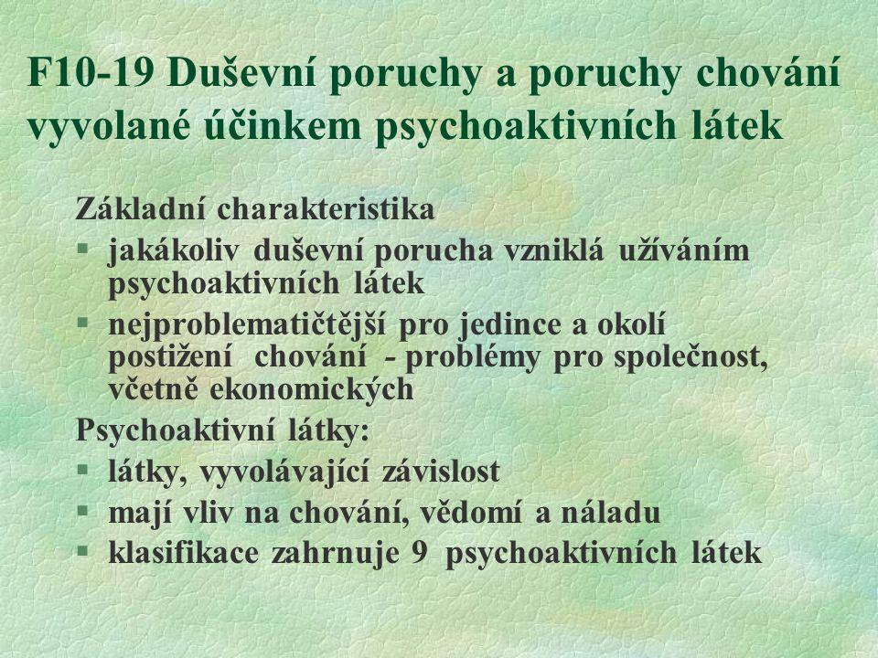 F10-19 Duševní poruchy a poruchy chování vyvolané účinkem psychoaktivních látek Základní charakteristika  jakákoliv duševní porucha vzniklá užíváním psychoaktivních látek §nejproblematičtější pro jedince a okolí postižení chování - problémy pro společnost, včetně ekonomických Psychoaktivní látky:  látky, vyvolávající závislost  mají vliv na chování, vědomí a náladu  klasifikace zahrnuje 9 psychoaktivních látek
