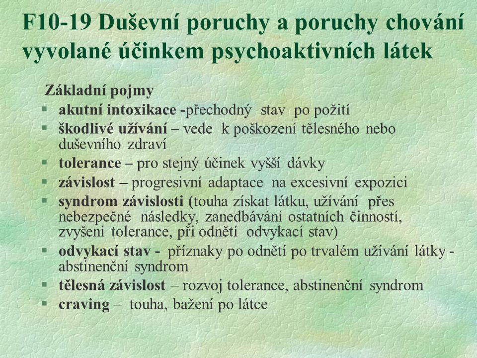 F10-19 Duševní poruchy a poruchy chování vyvolané účinkem psychoaktivních látek Základní pojmy §akutní intoxikace -přechodný stav po požití §škodlivé užívání – vede k poškození tělesného nebo duševního zdraví §tolerance – pro stejný účinek vyšší dávky §závislost – progresivní adaptace na excesivní expozici  syndrom závislosti (touha získat látku, užívání přes nebezpečné následky, zanedbávání ostatních činností, zvyšení tolerance, při odnětí odvykací stav) §odvykací stav - příznaky po odnětí po trvalém užívání látky - abstinenční syndrom §tělesná závislost – rozvoj tolerance, abstinenční syndrom §craving – touha, bažení po látce