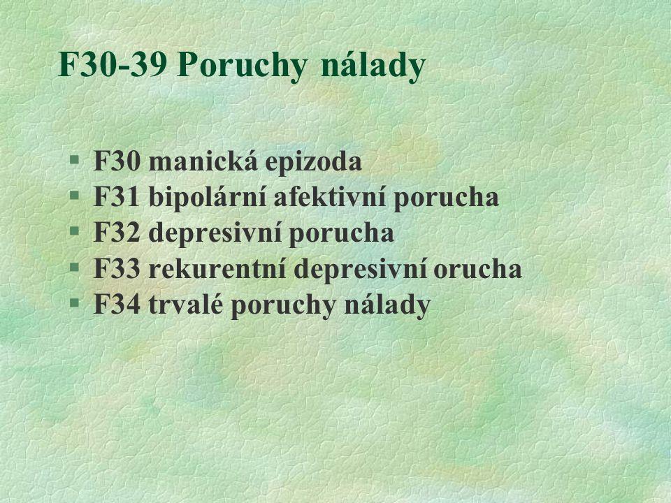 F30-39 Poruchy nálady  F30 manická epizoda §F31 bipolární afektivní porucha §F32 depresivní porucha §F33 rekurentní depresivní orucha §F34 trvalé poruchy nálady