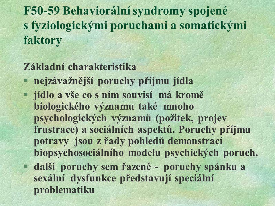 F50-59 Behaviorální syndromy spojené s fyziologickými poruchami a somatickými faktory Základní charakteristika §nejzávažnější poruchy příjmu jídla §jídlo a vše co s ním souvisí má kromě biologického významu také mnoho psychologických významů (požitek, projev frustrace) a sociálních aspektů.