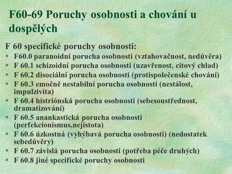 F60-69 Poruchy osobnosti a chování u dospělých F 60 specifické poruchy osobnosti: §F60.0 paranoidní porucha osobnosti (vztahovačnost, nedůvěra) §F 60.1 schizoidní porucha osobnosti (uzavřenost, citový chlad) §F 60.2 disociální porucha osobnosti (protispolečenské chování) §F 60.3 emočně nestabilní porucha osobnosti (nestálost, impulzivita) §F 60.4 histriónská porucha osobnosti (sebesoustřednost, dramatizování) §F 60.5 anankastická porucha osobnosti (perfekcionismus,nejistota) §F 60.6 úzkostná (vyhýbavá porucha osobnosti) (nedostatek sebedůvěry) §F 60.7 závislá porucha osobnosti (potřeba péče druhých) §F 60.8 jiné specifické poruchy osobnosti