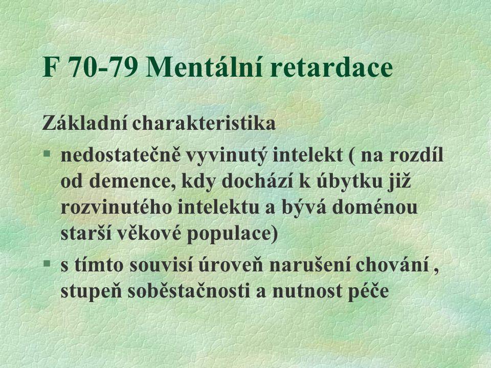 F 70-79 Mentální retardace Základní charakteristika §nedostatečně vyvinutý intelekt ( na rozdíl od demence, kdy dochází k úbytku již rozvinutého intelektu a bývá doménou starší věkové populace) §s tímto souvisí úroveň narušení chování, stupeň soběstačnosti a nutnost péče