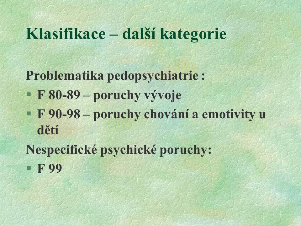 Klasifikace – další kategorie Problematika pedopsychiatrie : §F 80-89 – poruchy vývoje §F 90-98 – poruchy chování a emotivity u dětí Nespecifické psychické poruchy: §F 99