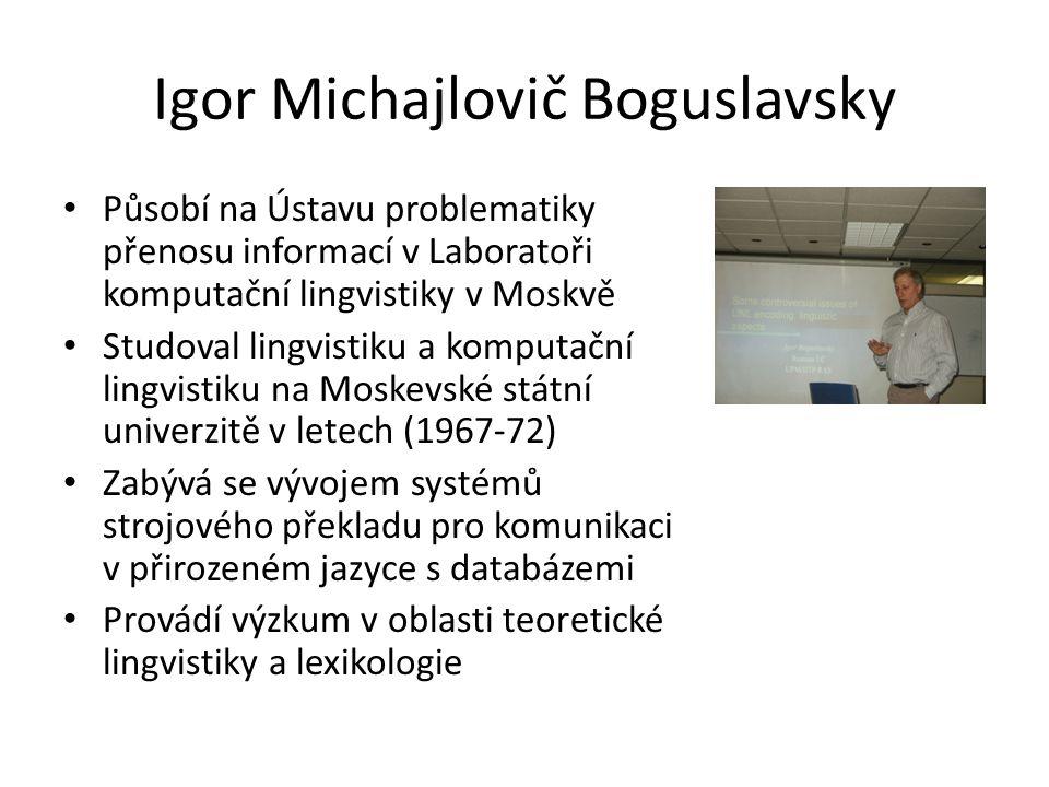 Igor Michajlovič Boguslavsky Působí na Ústavu problematiky přenosu informací v Laboratoři komputační lingvistiky v Moskvě Studoval lingvistiku a komputační lingvistiku na Moskevské státní univerzitě v letech (1967-72) Zabývá se vývojem systémů strojového překladu pro komunikaci v přirozeném jazyce s databázemi Provádí výzkum v oblasti teoretické lingvistiky a lexikologie
