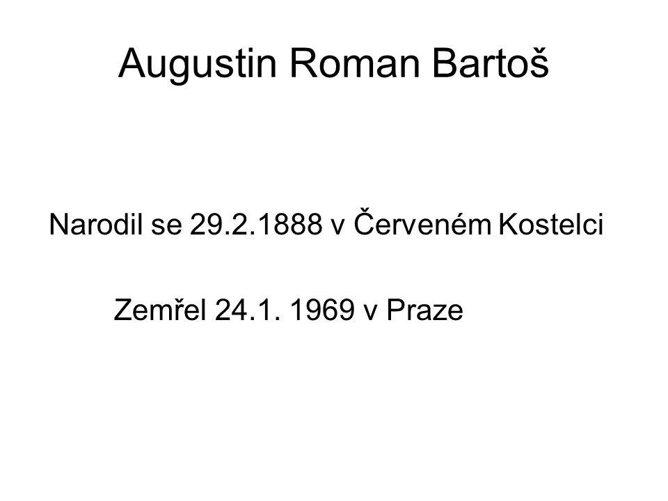 Augustin Roman Bartoš Narodil se 29.2.1888 v Červeném Kostelci Zemřel 24.1. 1969 v Praze
