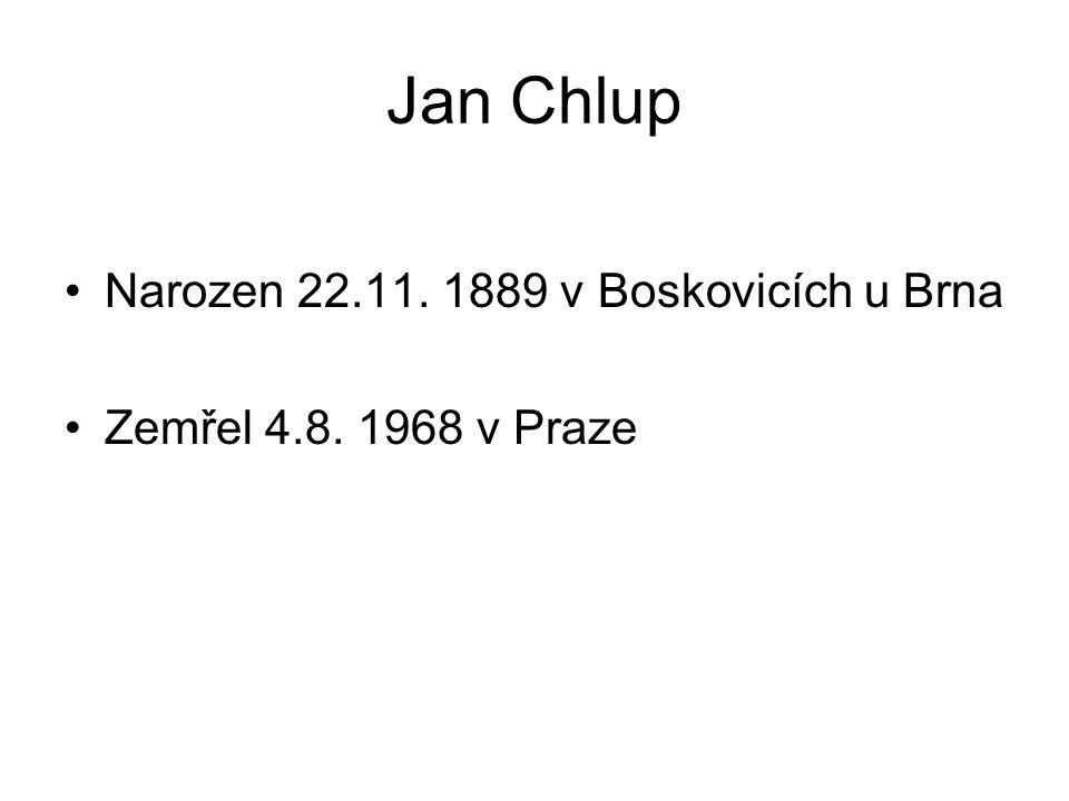 Jan Chlup Narozen 22.11. 1889 v Boskovicích u Brna Zemřel 4.8. 1968 v Praze