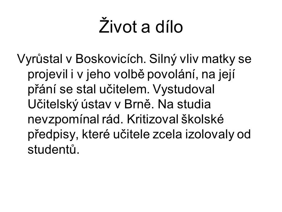 Život a dílo Vyrůstal v Boskovicích. Silný vliv matky se projevil i v jeho volbě povolání, na její přání se stal učitelem. Vystudoval Učitelský ústav