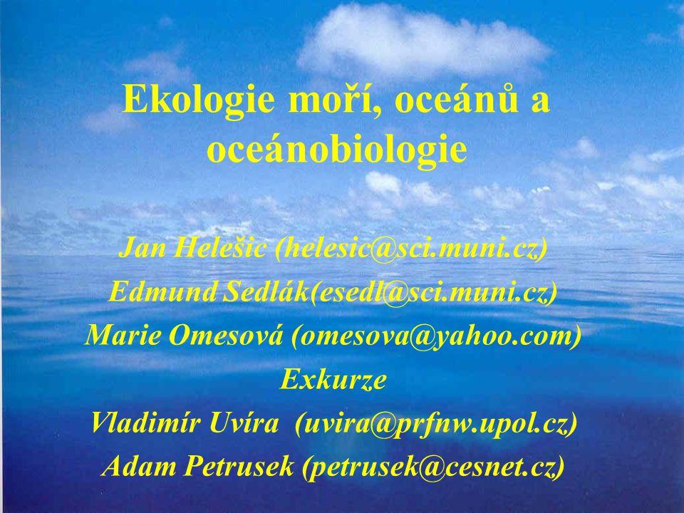 Ekologie moří, oceánů a oceánobiologie Jan Helešic (helesic@sci.muni.cz) Edmund Sedlák(esedl@sci.muni.cz) Marie Omesová (omesova@yahoo.com) Exkurze Vladimír Uvíra (uvira@prfnw.upol.cz) Adam Petrusek (petrusek@cesnet.cz)