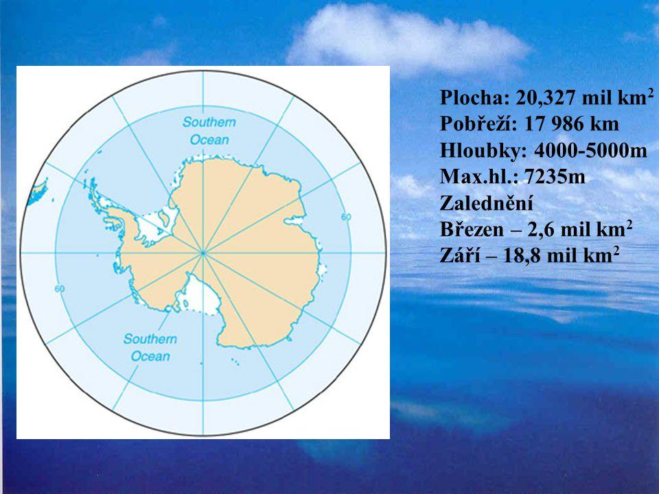 Plocha: 20,327 mil km 2 Pobřeží: 17 986 km Hloubky: 4000-5000m Max.hl.: 7235m Zalednění Březen – 2,6 mil km 2 Září – 18,8 mil km 2