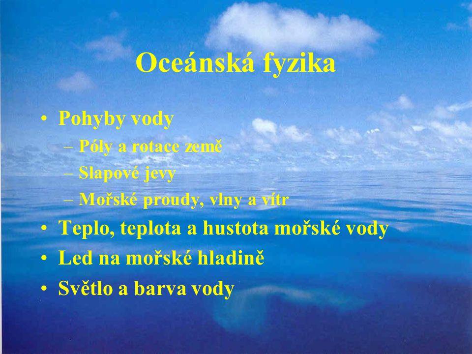 Oceánská fyzika Pohyby vody –Póly a rotace země –Slapové jevy –Mořské proudy, vlny a vítr Teplo, teplota a hustota mořské vody Led na mořské hladině S