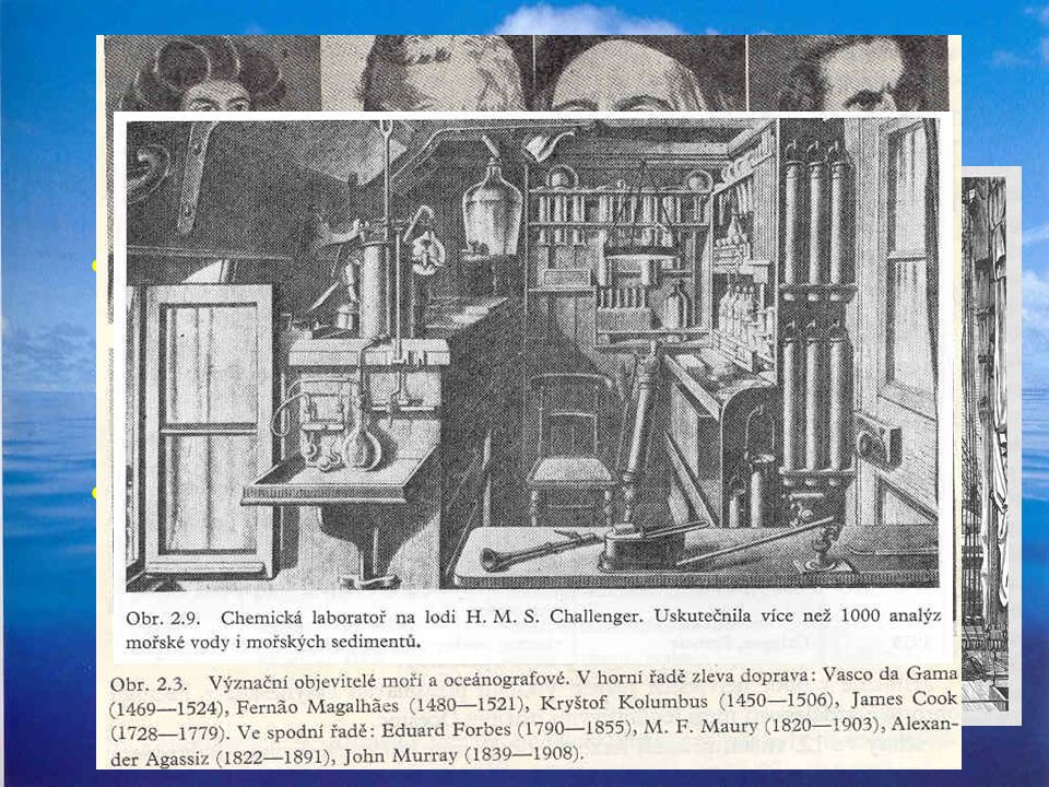 Historie oceánografie a oceánobiologie Mořeplavci: –Kryštof Kolumbus – 1492 –Ferdinad Magellan – 1519 –James Cook – 1768 - 1780 Expediční výpravy: –Be