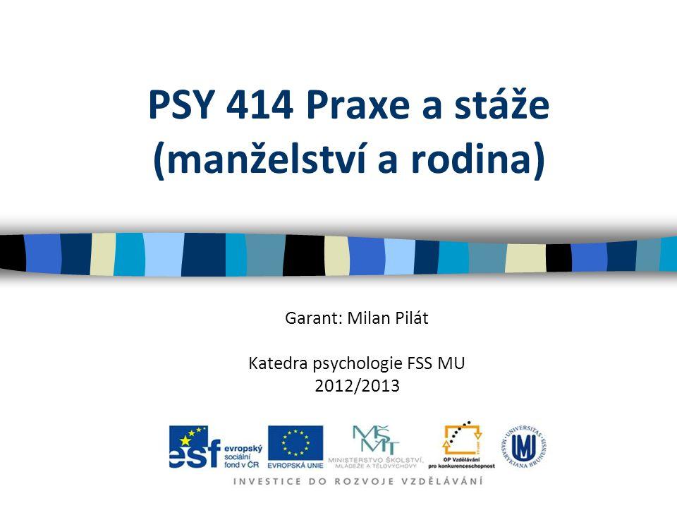 PSY 414 Praxe a stáže (manželství a rodina) Garant: Milan Pilát Katedra psychologie FSS MU 2012/2013
