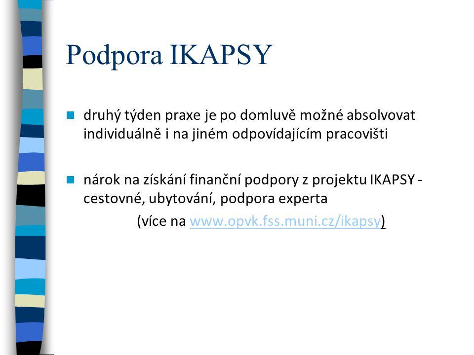 Podpora IKAPSY druhý týden praxe je po domluvě možné absolvovat individuálně i na jiném odpovídajícím pracovišti nárok na získání finanční podpory z projektu IKAPSY - cestovné, ubytování, podpora experta (více na www.opvk.fss.muni.cz/ikapsy) www.opvk.fss.muni.cz/ikapsy